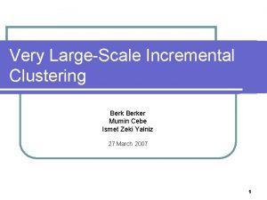 Very LargeScale Incremental Clustering Berker Mumin Cebe Ismet