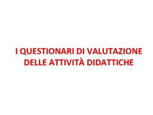 I QUESTIONARI DI VALUTAZIONE DELLE ATTIVIT DIDATTICHE Valutazione