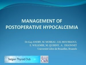 MANAGEMENT OF POSTOPERATIVE HYPOCALCEMIA Dr Guy ANDRY M
