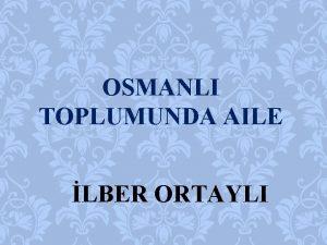 OSMANLI TOPLUMUNDA AILE LBER ORTAYLI NSZ Aile bir