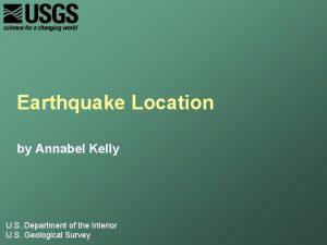 Earthquake Location by Annabel Kelly U S Department