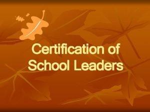 Certification of School Leaders New Certification Requirements n