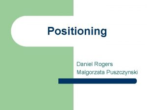 Positioning Daniel Rogers Malgorzata Puszczynski What is Positioning