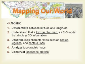 Mapping Our World Goals 1 Differentiate between latitude