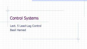 Control Systems Lect 5 LeadLag Control Basil Hamed
