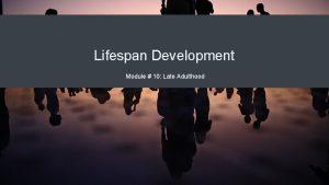 Lifespan Development Module 10 Late Adulthood Module Learning