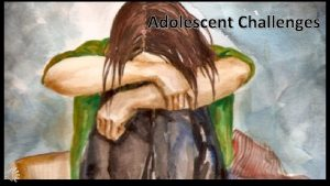 Adolescent Challenges Adolescent in Crisis There are many