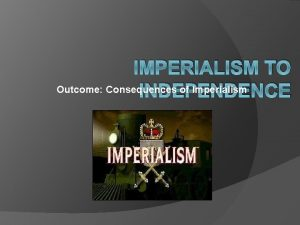IMPERIALISM TO Outcome Consequences of Imperialism INDEPENDENCE Consequences