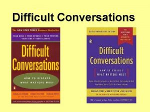 Difficult Conversations A difficult conversation is anything we