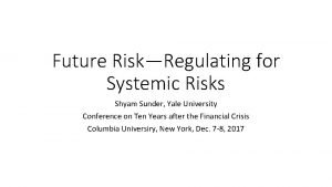 Future RiskRegulating for Systemic Risks Shyam Sunder Yale