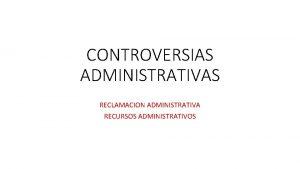 CONTROVERSIAS ADMINISTRATIVAS RECLAMACION ADMINISTRATIVA RECURSOS ADMINISTRATIVOS Reclamacin administrativa