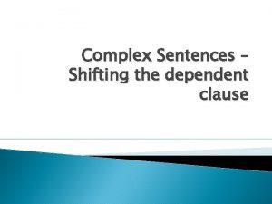 Complex Sentences Shifting the dependent clause Complex Sentences