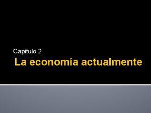 Capitulo 2 La economa actualmente Introduccin Economa Es