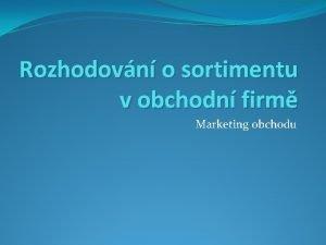 Rozhodovn o sortimentu v obchodn firm Marketing obchodu
