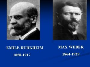 EMILE DURKHEIM 1858 1917 MAX WEBER 1864 1929