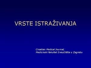 VRSTE ISTRAIVANJA Croatian Medical Journal Medicinski fakultet Sveuilita