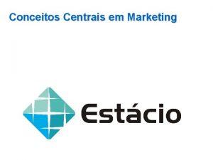 Conceitos Centrais em Marketing O QUE MARKETING Conceitos