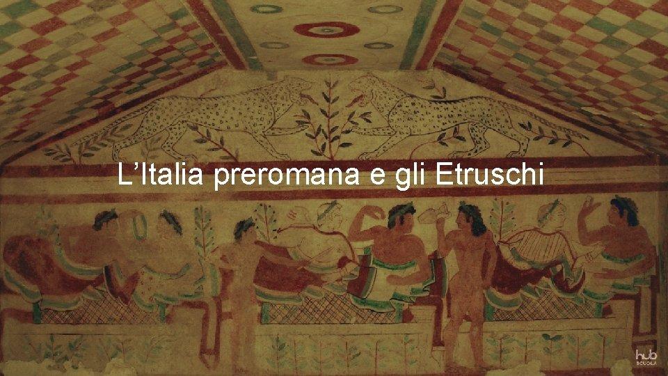 LItalia preromana e gli Etruschi LITALIA PREROMANA E