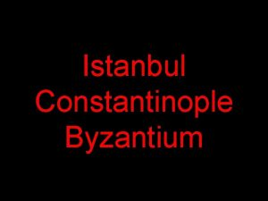 Istanbul Constantinople Byzantium In its long history Istanbul