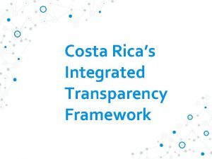 Costa Ricas Integrated Transparency Framework Quick overview Costa