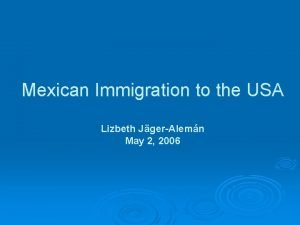 Mexican Immigration to the USA Lizbeth JgerAlemn May