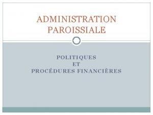 ADMINISTRATION PAROISSIALE POLITIQUES ET PROCDURES FINANCIRES AGENDA Raisons