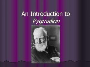 An Introduction to Pygmalion George Bernard Shaw was