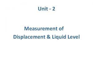 Unit 2 Measurement of Displacement Liquid Level Displacement