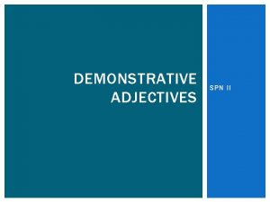 DEMONSTRATIVE ADJECTIVES SPN II DEMONSTRATIVE ADJECTIVES used to