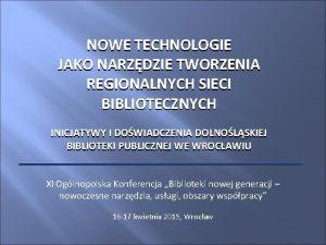 NOWE TECHNOLOGIE JAKO NARZDZIE TWORZENIA REGIONALNYCH SIECI BIBLIOTECZNYCH