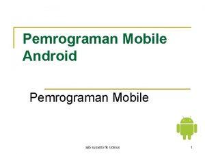 Pemrograman Mobile Android Pemrograman Mobile ajib susanto fik