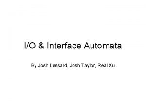 IO Interface Automata By Josh Lessard Josh Taylor