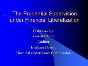 The Prudential Supervision under Financial Liberalization Presented by