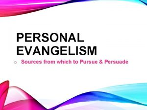 PERSONAL EVANGELISM o Sources from which to Pursue