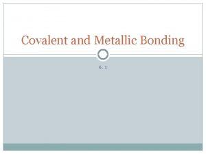 Covalent and Metallic Bonding 6 1 Covalent Bonds