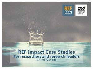 REF Impact Case Studies For researchers and research
