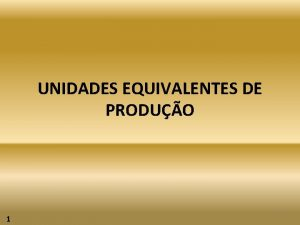 UNIDADES EQUIVALENTES DE PRODUO 1 1 UNIDADES EQUIVALENTES
