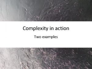 Complexity in action Two examples Defining complexity Dynamic