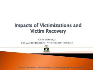 Impacts of Victimizations and Victim Recovery Chie Maekoya