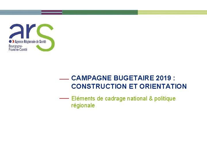 CAMPAGNE BUGETAIRE 2019 CONSTRUCTION ET ORIENTATION Elments de