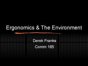 Ergonomics The Environment Derek Franks Comm 165 Ergonomics