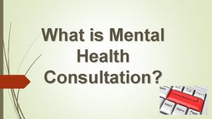 What is Mental Health Consultation Consultation is a