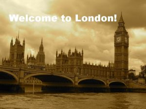 Welcome to London THERE ARE LOTS OF THINGS