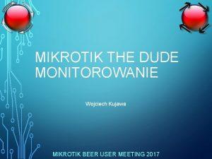 MIKROTIK THE DUDE MONITOROWANIE Wojciech Kujawa MIKROTIK BEER