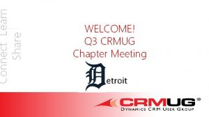 Connect Learn Share WELCOME Q 3 CRMUG Chapter