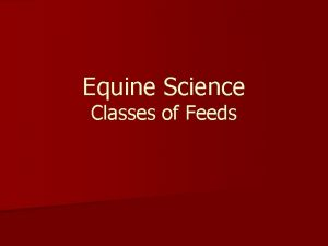 Equine Science Classes of Feeds Classes of Feeds
