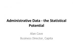 Administrative Data the Statistical Potential Alan Cave Business