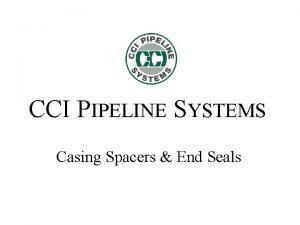 CCI PIPELINE SYSTEMS Casing Spacers End Seals Advantages