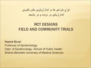 RCT DESIGNS FIELD AND COMMUNITY TRIALS Hamid Soori