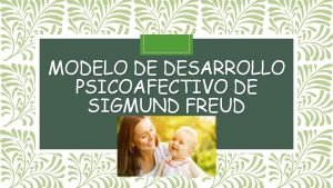 MODELO DE DESARROLLO PSICOAFECTIVO DE SIGMUND FREUD Sigmund
